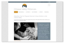 Ottawa Valley Midwives: The local Midwives clinic opted for a modest customization of a specific Wordpress theme, with a design based on logo and branding developed by Sumack Loft and featuring a large slider highlighting interesting and pertinent facts about midwifery. To see the full site please go to www.ottawavalleymidwives.com.